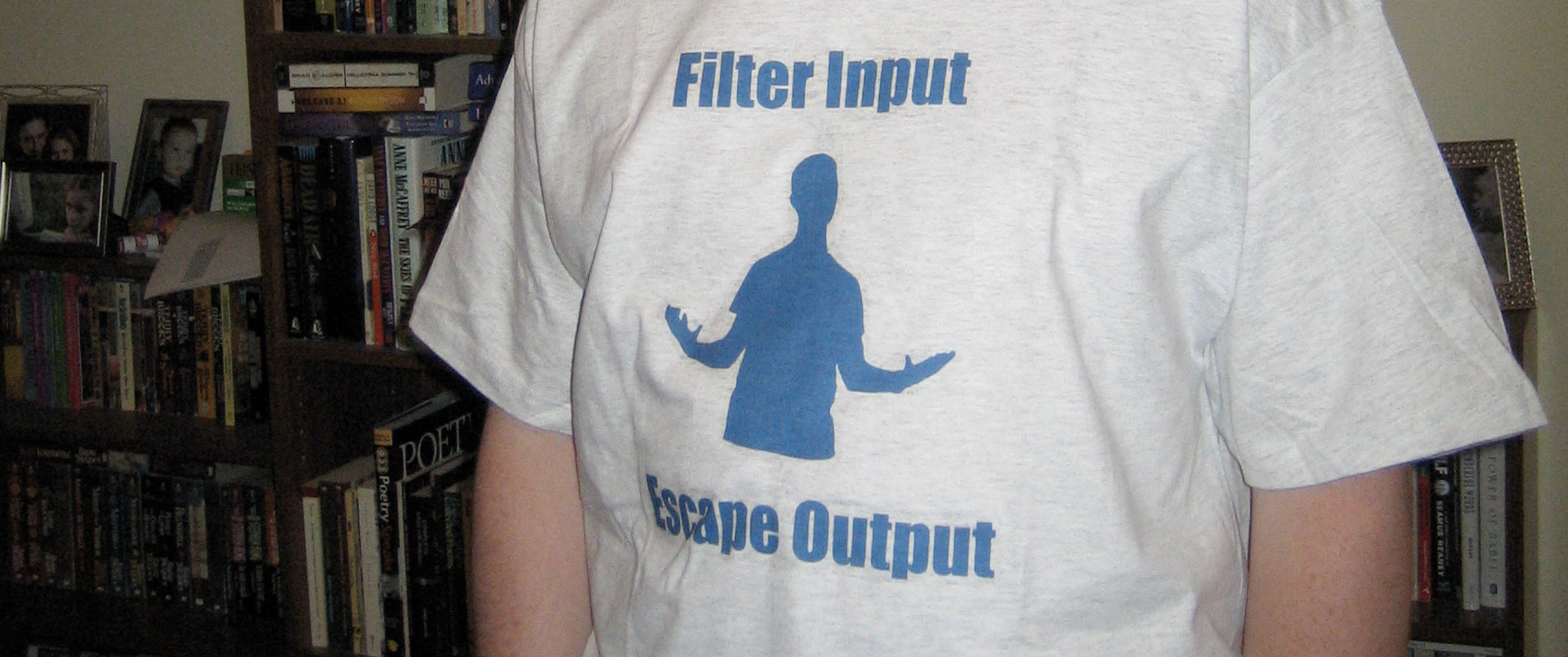 "A photograph of me wearing a ""Filter Input, Escape Output"" t-shirt"